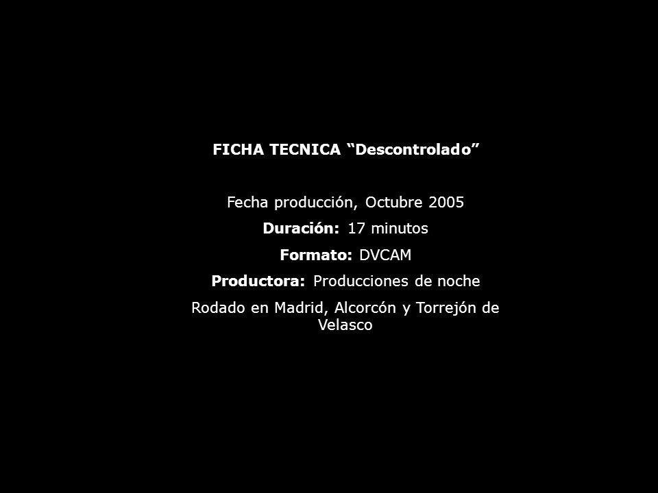 FICHA TECNICA Descontrolado Fecha producción, Octubre 2005 Duración: 17 minutos Formato: DVCAM Productora: Producciones de noche Rodado en Madrid, Alcorcón y Torrejón de Velasco