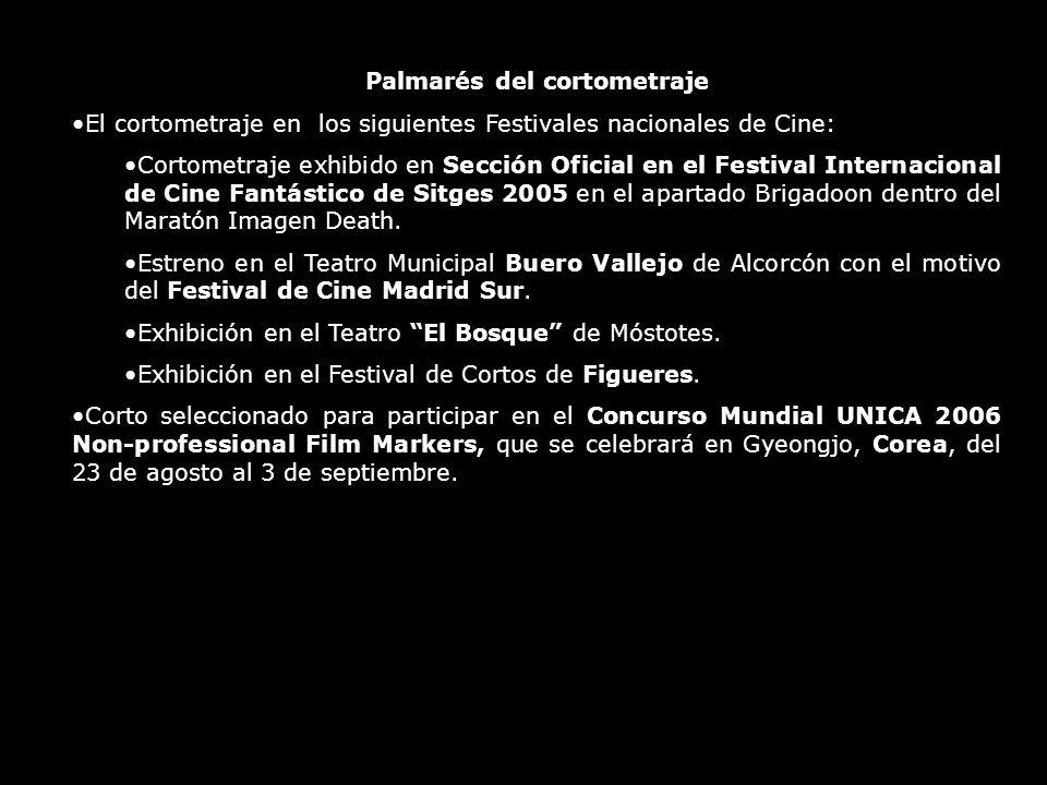 Palmarés del cortometraje El cortometraje en los siguientes Festivales nacionales de Cine: Cortometraje exhibido en Sección Oficial en el Festival Internacional de Cine Fantástico de Sitges 2005 en el apartado Brigadoon dentro del Maratón Imagen Death.