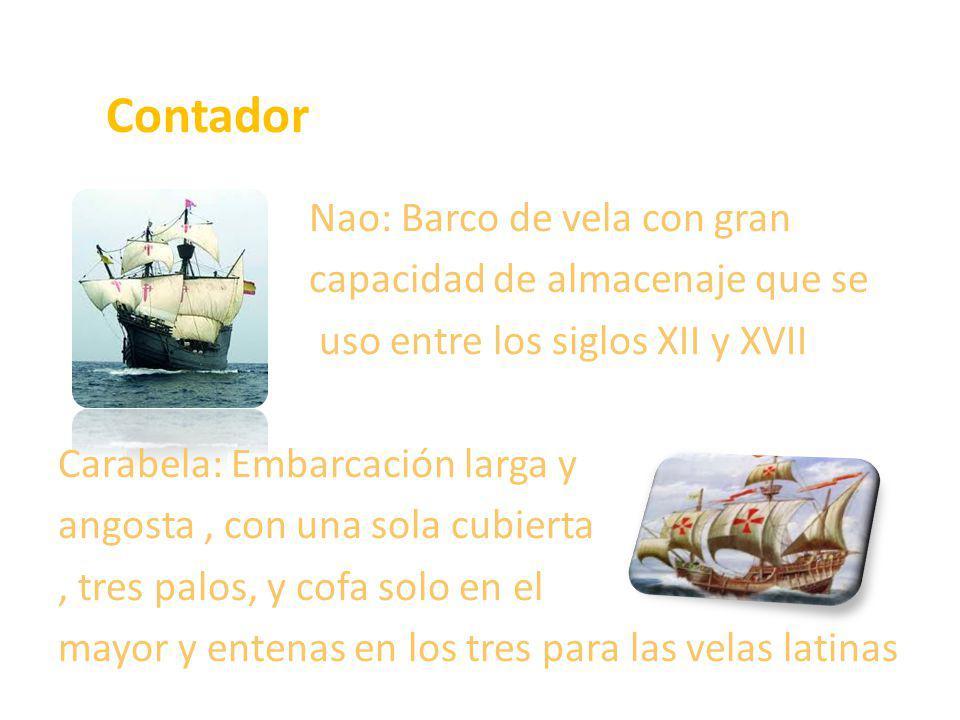 Contador Nao: Barco de vela con gran capacidad de almacenaje que se uso entre los siglos XII y XVII Carabela: Embarcación larga y angosta, con una sol