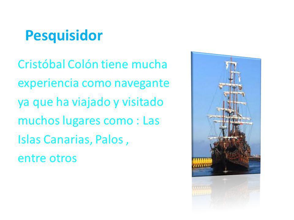 Pesquisidor Cristóbal Colón tiene mucha experiencia como navegante ya que ha viajado y visitado muchos lugares como : Las Islas Canarias, Palos, entre