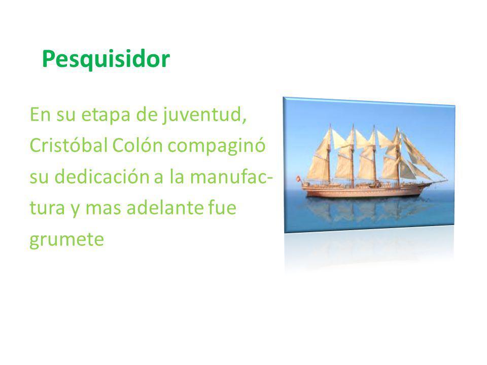 Pesquisidor En su etapa de juventud, Cristóbal Colón compaginó su dedicación a la manufac- tura y mas adelante fue grumete