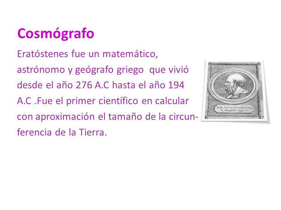 Cosmógrafo Eratóstenes fue un matemático, astrónomo y geógrafo griego que vivió desde el año 276 A.C hasta el año 194 A.C.Fue el primer científico en