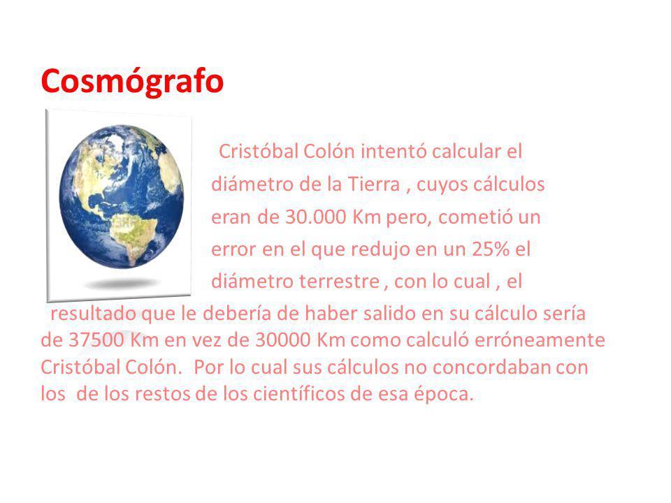 Cosmógrafo Colón suponía que las Canarias y Cipango su distancia era de 4.450 kilómetros y de 6.575 kilómetros hasta Catay, cuando en realidad existen, respecti- vamente, 19.600 y 21.800 Kilómetros.