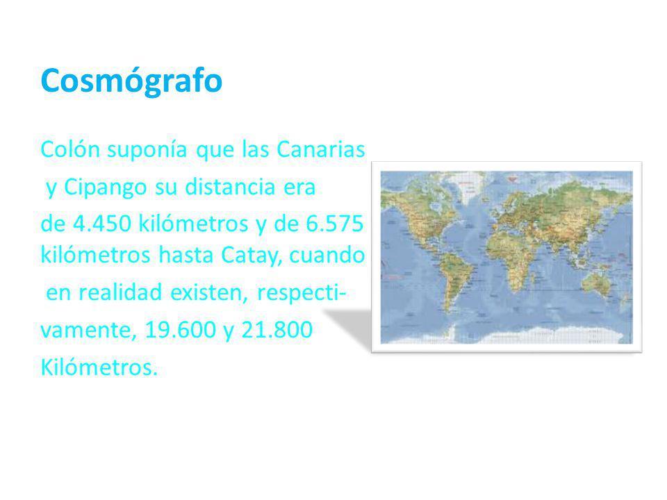 Cosmógrafo Colón suponía que las Canarias y Cipango su distancia era de 4.450 kilómetros y de 6.575 kilómetros hasta Catay, cuando en realidad existen