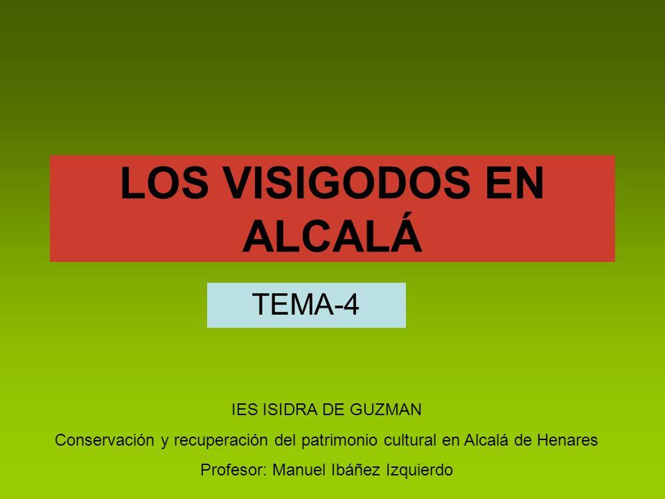 LOS VISIGODOS EN ALCALÁ TEMA-4 IES ISIDRA DE GUZMAN Conservación y recuperación del patrimonio cultural en Alcalá de Henares Profesor: Manuel Ibáñez I