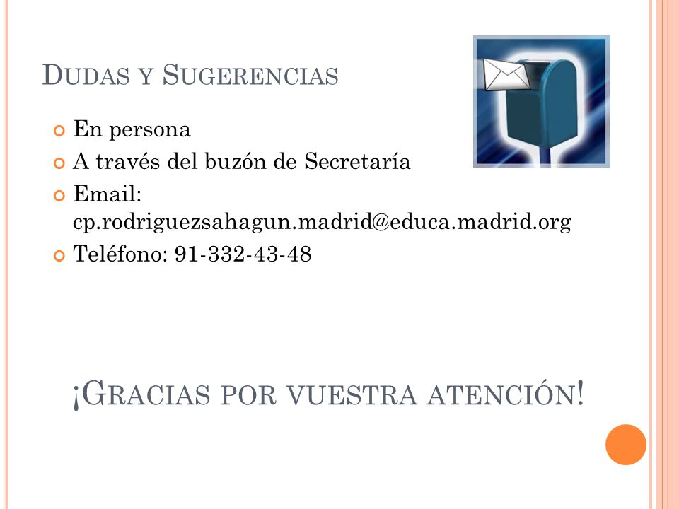 D UDAS Y S UGERENCIAS En persona A través del buzón de Secretaría Email: cp.rodriguezsahagun.madrid@educa.madrid.org Teléfono: 91-332-43-48 ¡G RACIAS POR VUESTRA ATENCIÓN !