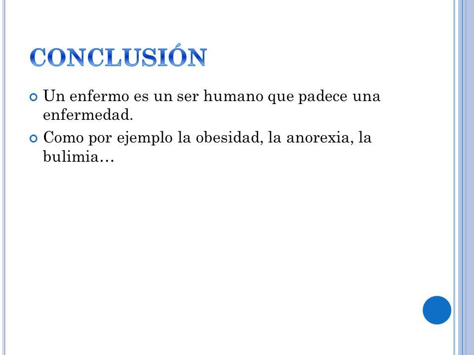 Un enfermo es un ser humano que padece una enfermedad. Como por ejemplo la obesidad, la anorexia, la bulimia…