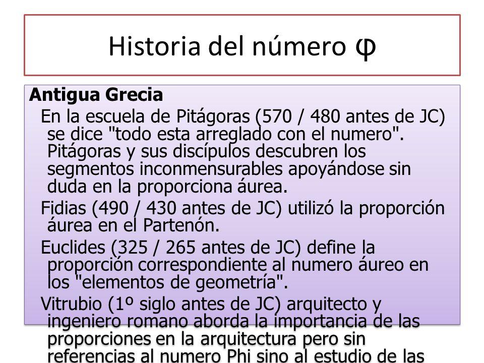 Historia del número φ Antigua Grecia En la escuela de Pitágoras (570 / 480 antes de JC) se dice todo esta arreglado con el numero .