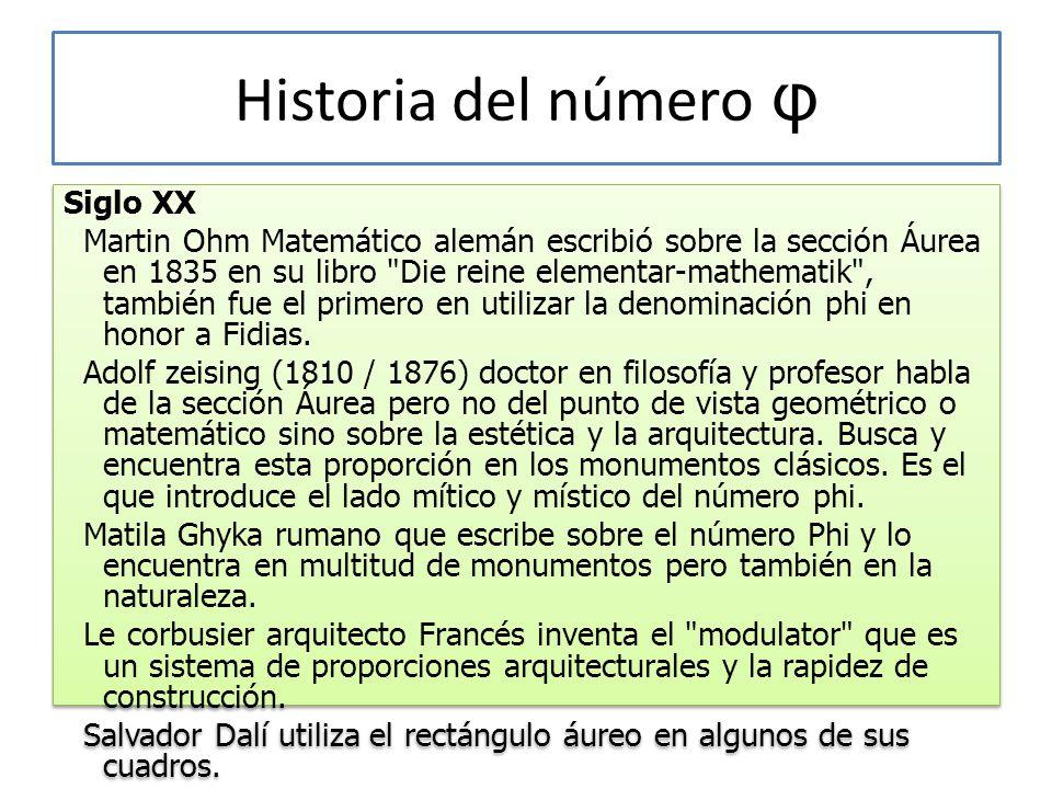 Historia del número φ Siglo XX Martin Ohm Matemático alemán escribió sobre la sección Áurea en 1835 en su libro Die reine elementar-mathematik , también fue el primero en utilizar la denominación phi en honor a Fidias.