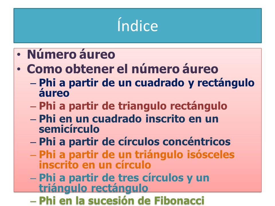 Índice Número áureo Como obtener el número áureo –Phi a partir de un cuadrado y rectángulo áureo –Phi a partir de triangulo rectángulo –Phi en un cuadrado inscrito en un semicírculo –Phi a partir de círculos concéntricos –Phi a partir de un triángulo isósceles inscrito en un círculo –Phi a partir de tres círculos y un triángulo rectángulo –Phi en la sucesión de Fibonacci Historia del número PHi Número áureo Como obtener el número áureo –Phi a partir de un cuadrado y rectángulo áureo –Phi a partir de triangulo rectángulo –Phi en un cuadrado inscrito en un semicírculo –Phi a partir de círculos concéntricos –Phi a partir de un triángulo isósceles inscrito en un círculo –Phi a partir de tres círculos y un triángulo rectángulo –Phi en la sucesión de Fibonacci Historia del número PHi