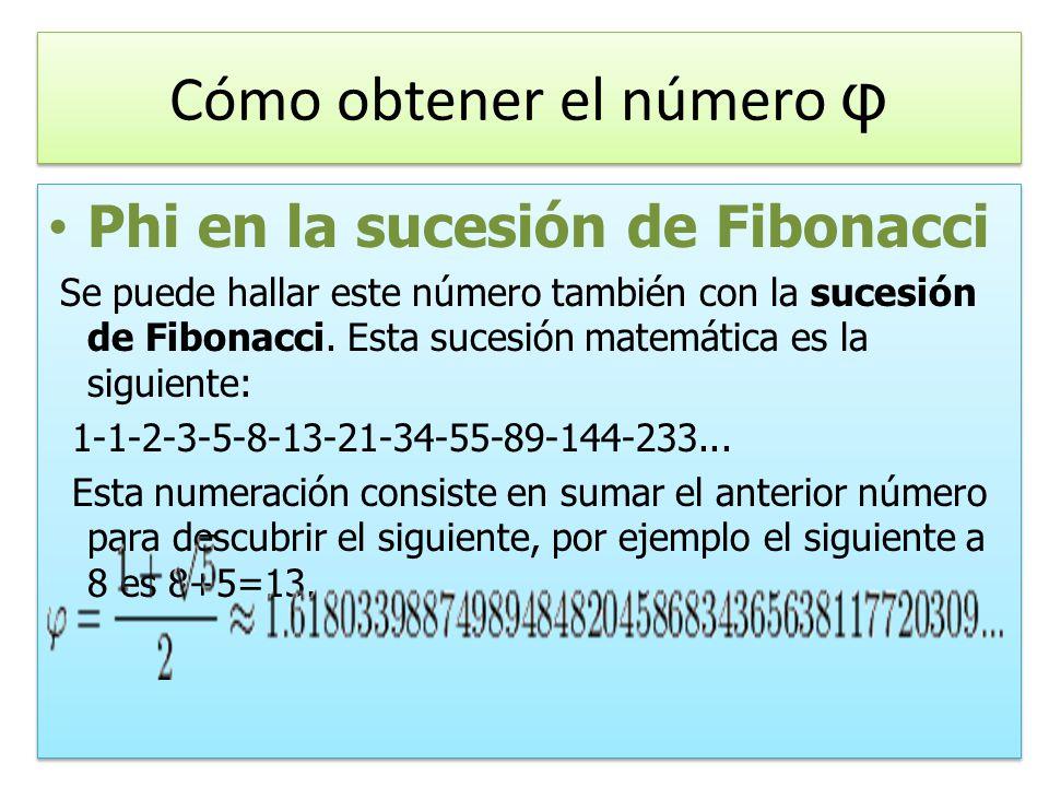 Cómo obtener el número φ Phi en la sucesión de Fibonacci Se puede hallar este número también con la sucesión de Fibonacci.