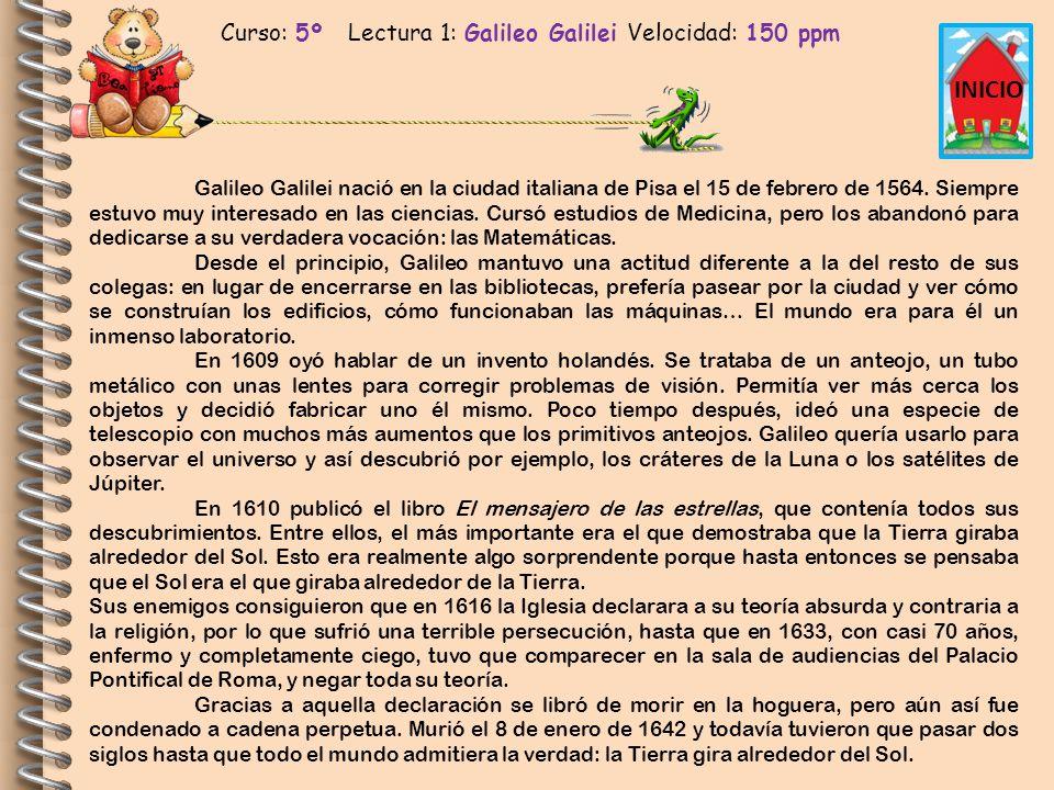 Curso: 5º Lectura 1: Galileo Galilei Velocidad: 150 ppm INICIO Galileo Galilei nació en la ciudad italiana de Pisa el 15 de febrero de 1564. Siempre e