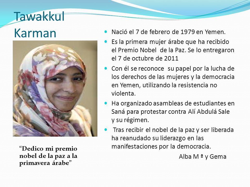 Tawakkul Karman Dedico mi premio nobel de la paz a la primavera árabe Nació el 7 de febrero de 1979 en Yemen. Es la primera mujer árabe que ha recibid