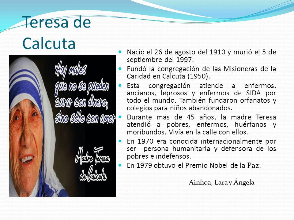 Teresa de Calcuta Nació el 26 de agosto del 1910 y murió el 5 de septiembre del 1997. Fundó la congregación de las Misioneras de la Caridad en Calcuta