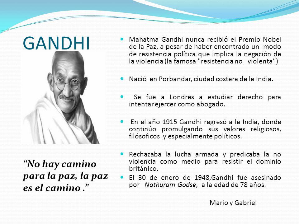 GANDHI No hay camino para la paz, la paz es el camino. Mahatma Gandhi nunca recibió el Premio Nobel de la Paz, a pesar de haber encontrado un modo de