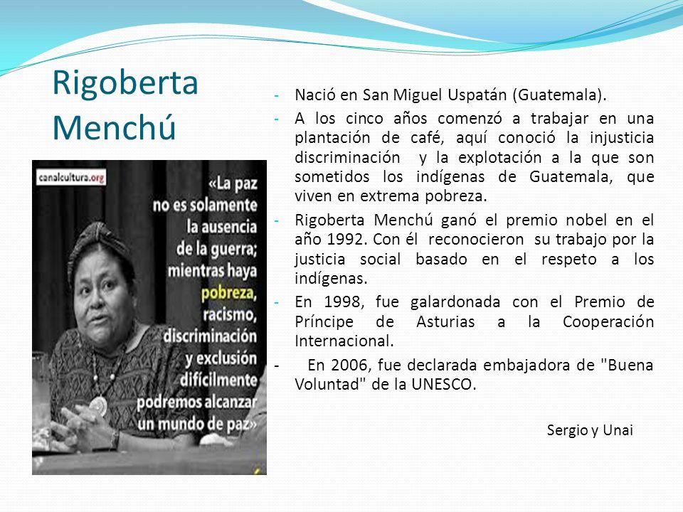 Rigoberta Menchú - Nació en San Miguel Uspatán (Guatemala). - A los cinco años comenzó a trabajar en una plantación de café, aquí conoció la injustici