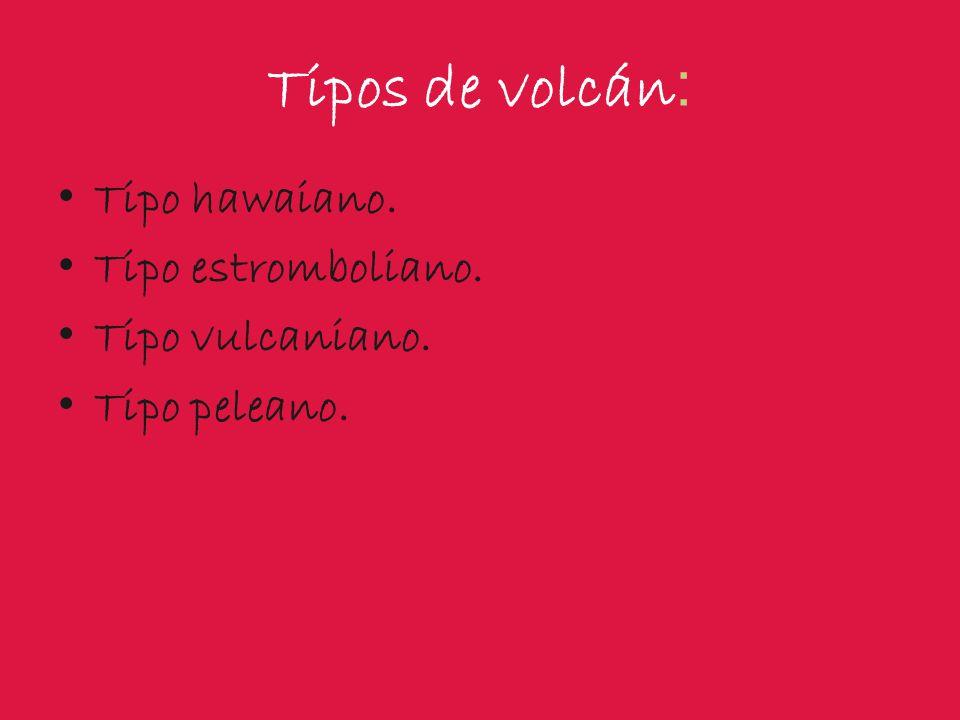 Tipos de volcán : Tipo hawaiano. Tipo estromboliano. Tipo vulcaniano. Tipo peleano.