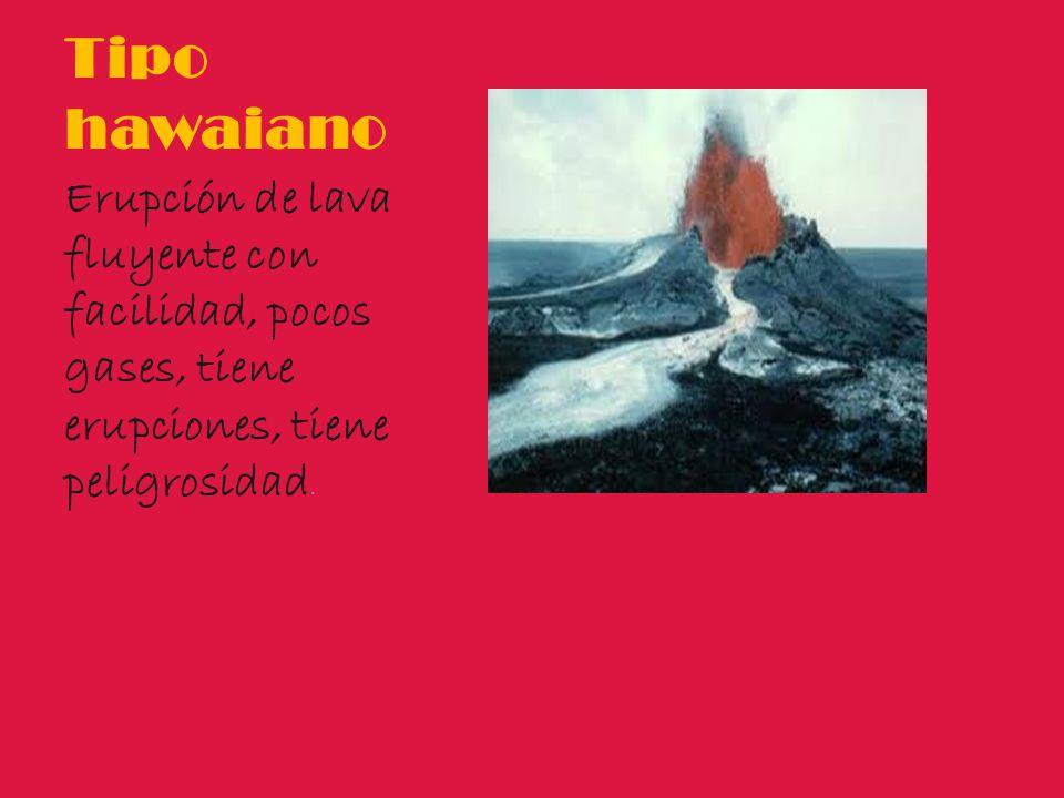Tipo hawaiano Erupción de lava fluyente con facilidad, pocos gases, tiene erupciones, tiene peligrosidad.