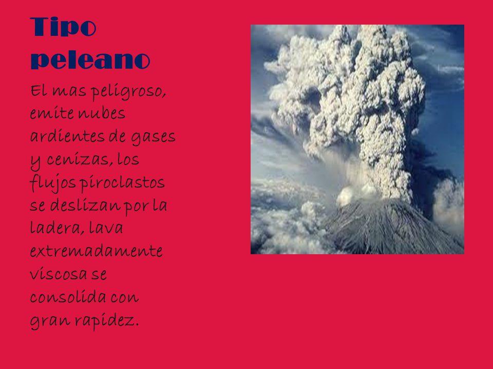 Tipo peleano El mas peligroso, emite nubes ardientes de gases y cenizas, los flujos piroclastos se deslizan por la ladera, lava extremadamente viscosa se consolida con gran rapidez.