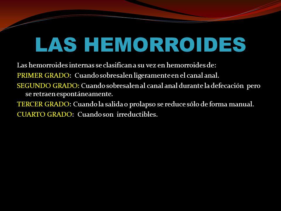 LAS HEMORROIDES Las hemorroides internas se clasifican a su vez en hemorroides de: PRIMER GRADO: Cuando sobresalen ligeramente en el canal anal. SEGUN