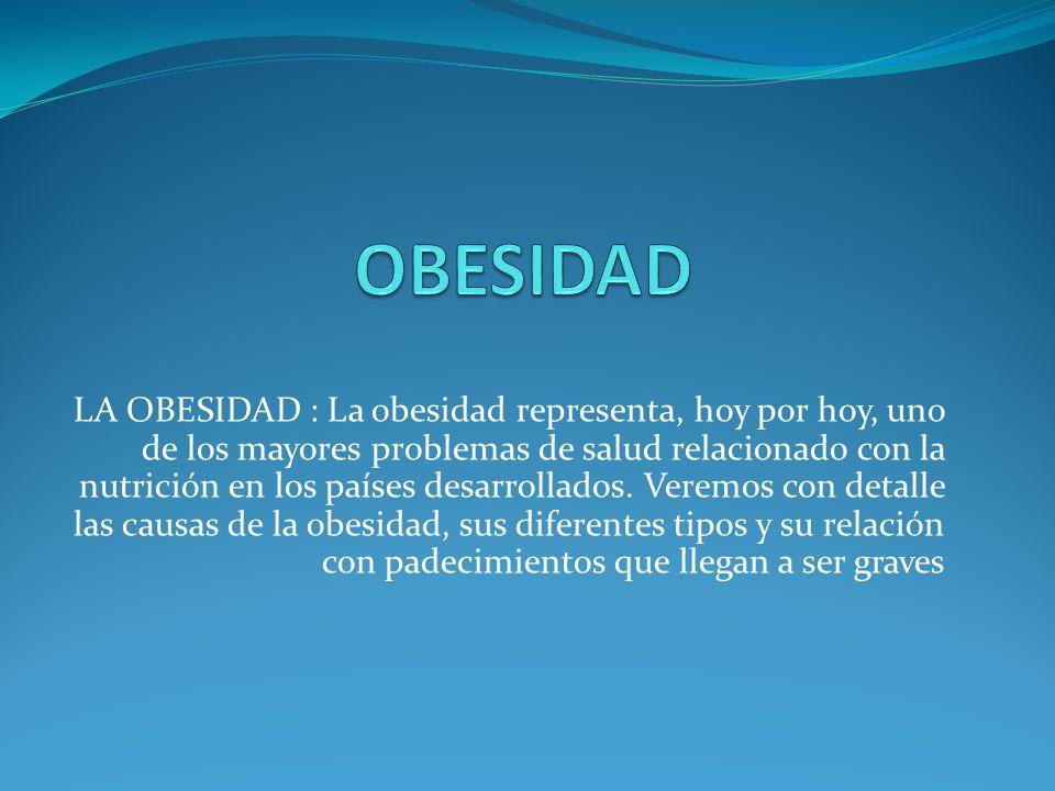 LA OBESIDAD : La obesidad representa, hoy por hoy, uno de los mayores problemas de salud relacionado con la nutrición en los países desarrollados. Ver