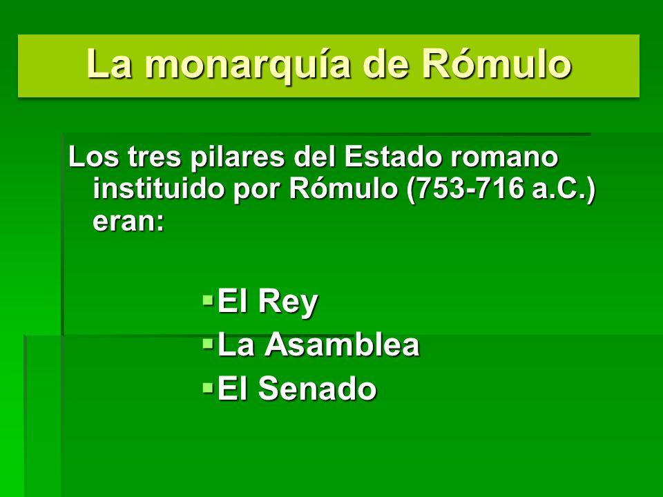 Los tres pilares del Estado romano instituido por Rómulo (753-716 a.C.) eran: El Rey El Rey La Asamblea La Asamblea El Senado El Senado La monarquía d
