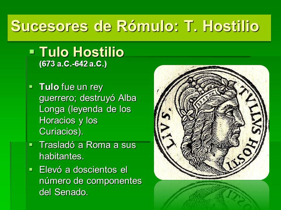 Tulo Hostilio (673 a.C.-642 a.C.) Tulo Hostilio (673 a.C.-642 a.C.) Tulo fue un rey guerrero; destruyó Alba Longa (leyenda de los Horacios y los Curiacios).
