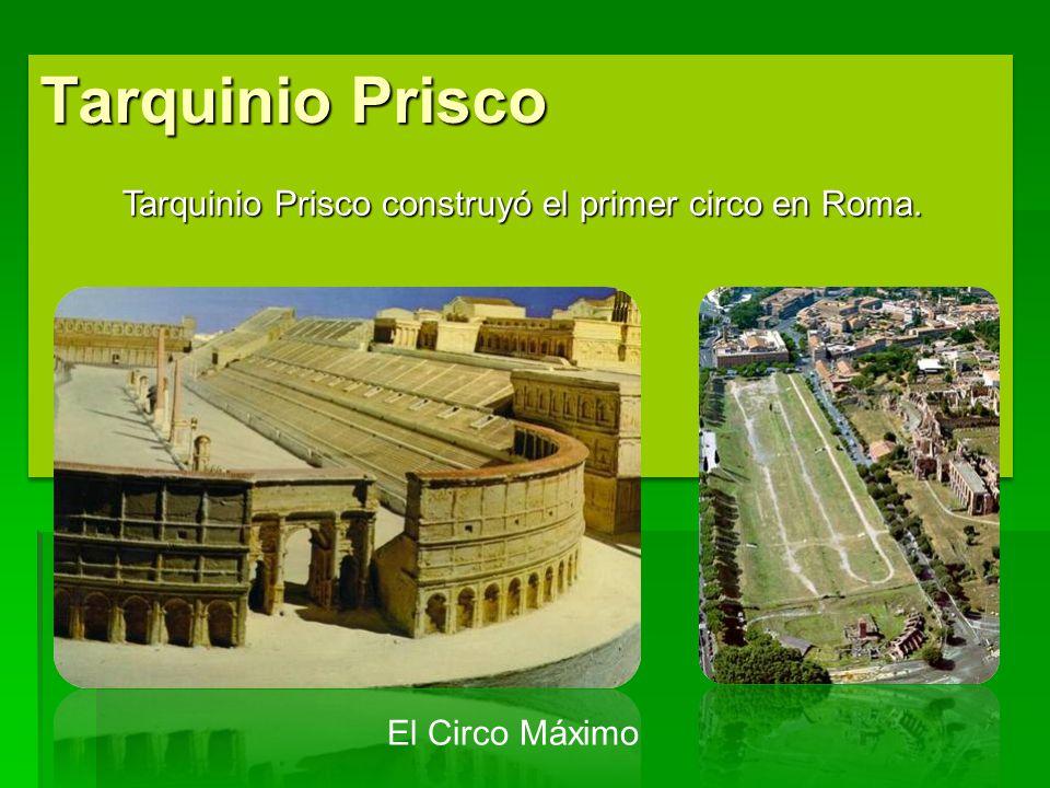 Tarquinio Prisco Tarquinio Prisco construyó el primer circo en Roma. El Circo Máximo