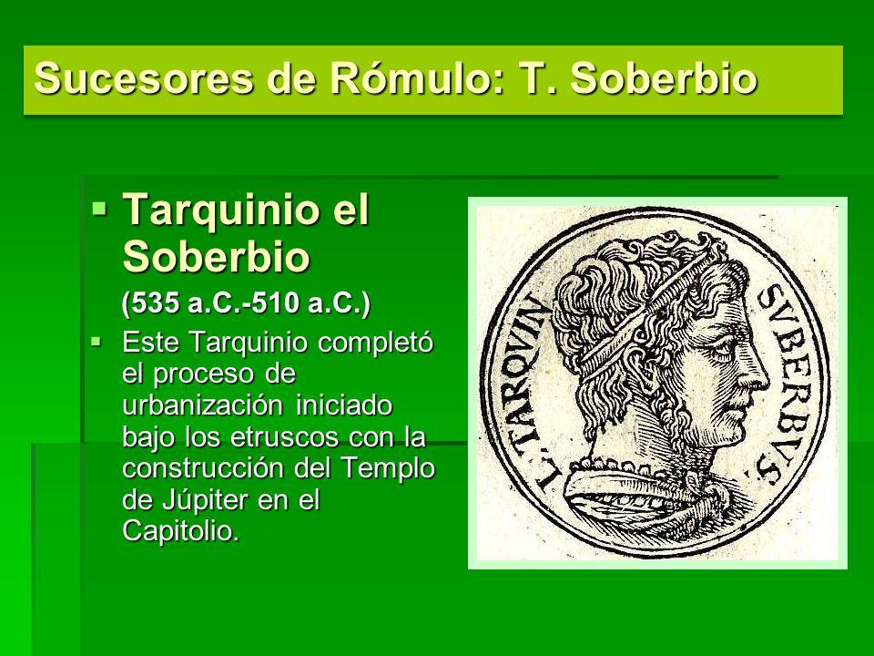 Tarquinio el Soberbio Tarquinio el Soberbio (535 a.C.-510 a.C.) (535 a.C.-510 a.C.) Este Tarquinio completó el proceso de urbanización iniciado bajo los etruscos con la construcción del Templo de Júpiter en el Capitolio.