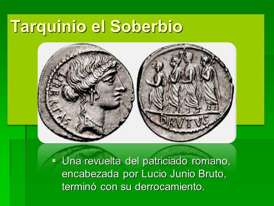 Tarquinio el Soberbio Una revuelta del patriciado romano, encabezada por Lucio Junio Bruto, terminó con su derrocamiento. Una revuelta del patriciado