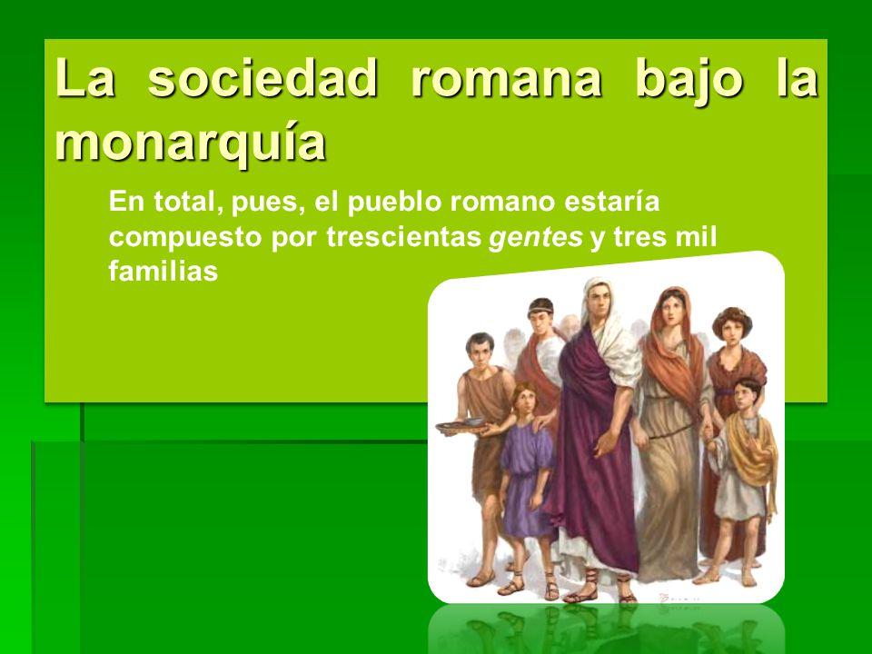 La sociedad romana bajo la monarquía En total, pues, el pueblo romano estaría compuesto por trescientas gentes y tres mil familias