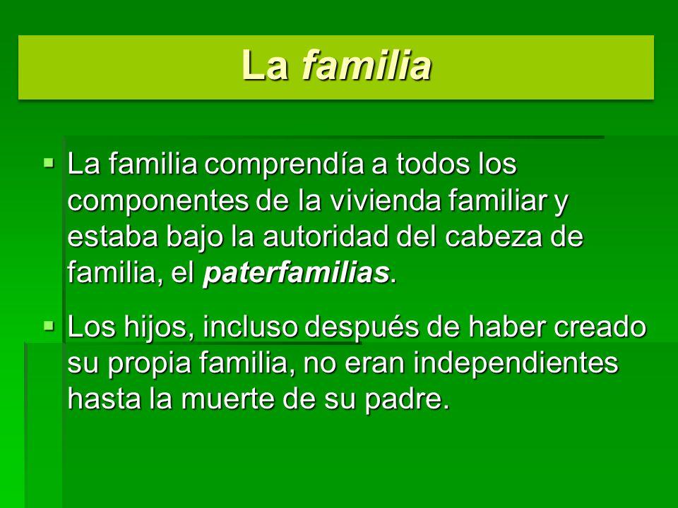 La familia comprendía a todos los componentes de la vivienda familiar y estaba bajo la autoridad del cabeza de familia, el paterfamilias. La familia c