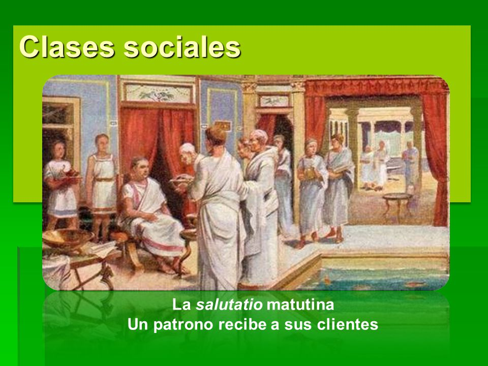 Clases sociales La salutatio matutina Un patrono recibe a sus clientes