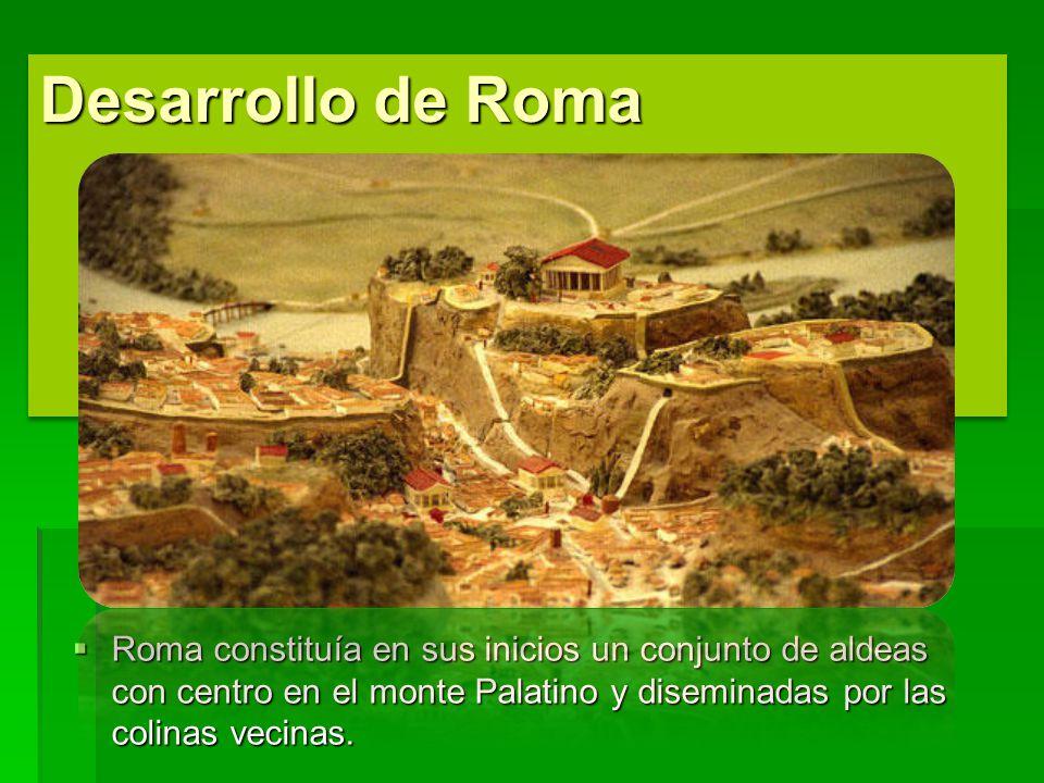 Desarrollo de Roma Roma constituía en sus inicios un conjunto de aldeas con centro en el monte Palatino y diseminadas por las colinas vecinas. Roma co