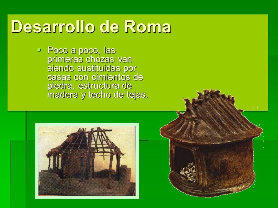 Desarrollo de Roma Poco a poco, las primeras chozas van siendo sustituidas por casas con cimientos de piedra, estructura de madera y techo de tejas. P