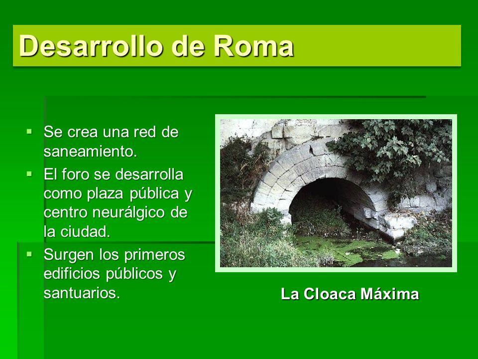 Desarrollo de Roma Se crea una red de saneamiento. Se crea una red de saneamiento. El foro se desarrolla como plaza pública y centro neurálgico de la
