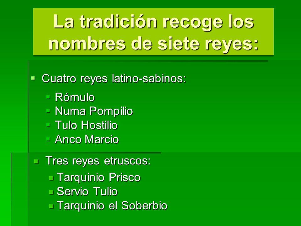 La tradición recoge los nombres de siete reyes: Cuatro reyes latino-sabinos: Cuatro reyes latino-sabinos: Rómulo Rómulo Numa Pompilio Numa Pompilio Tu
