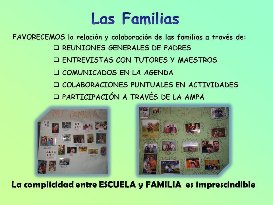 FAVORECEMOS la relación y colaboración de las familias a través de: REUNIONES GENERALES DE PADRES ENTREVISTAS CON TUTORES Y MAESTROS COMUNICADOS EN LA AGENDA COLABORACIONES PUNTUALES EN ACTIVIDADES PARTICIPACIÓN A TRAVÉS DE LA AMPA La complicidad entre ESCUELA y FAMILIA es imprescindible