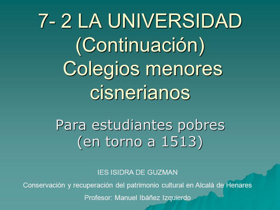 7- 2 LA UNIVERSIDAD (Continuación) Colegios menores cisnerianos Para estudiantes pobres (en torno a 1513) IES ISIDRA DE GUZMAN Conservación y recupera