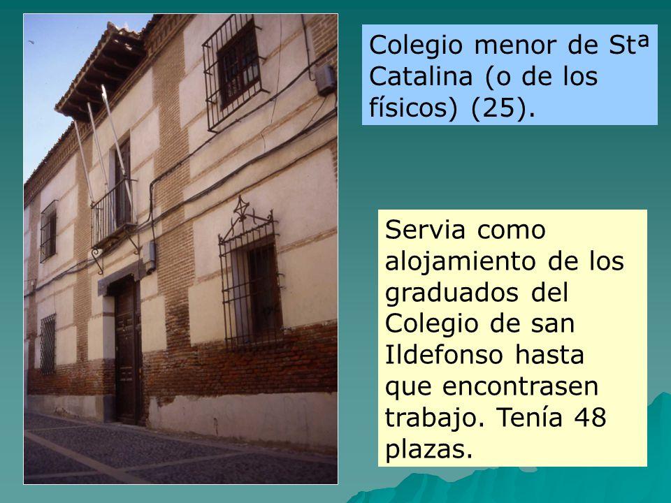 Servia como alojamiento de los graduados del Colegio de san Ildefonso hasta que encontrasen trabajo. Tenía 48 plazas. Colegio menor de Stª Catalina (o