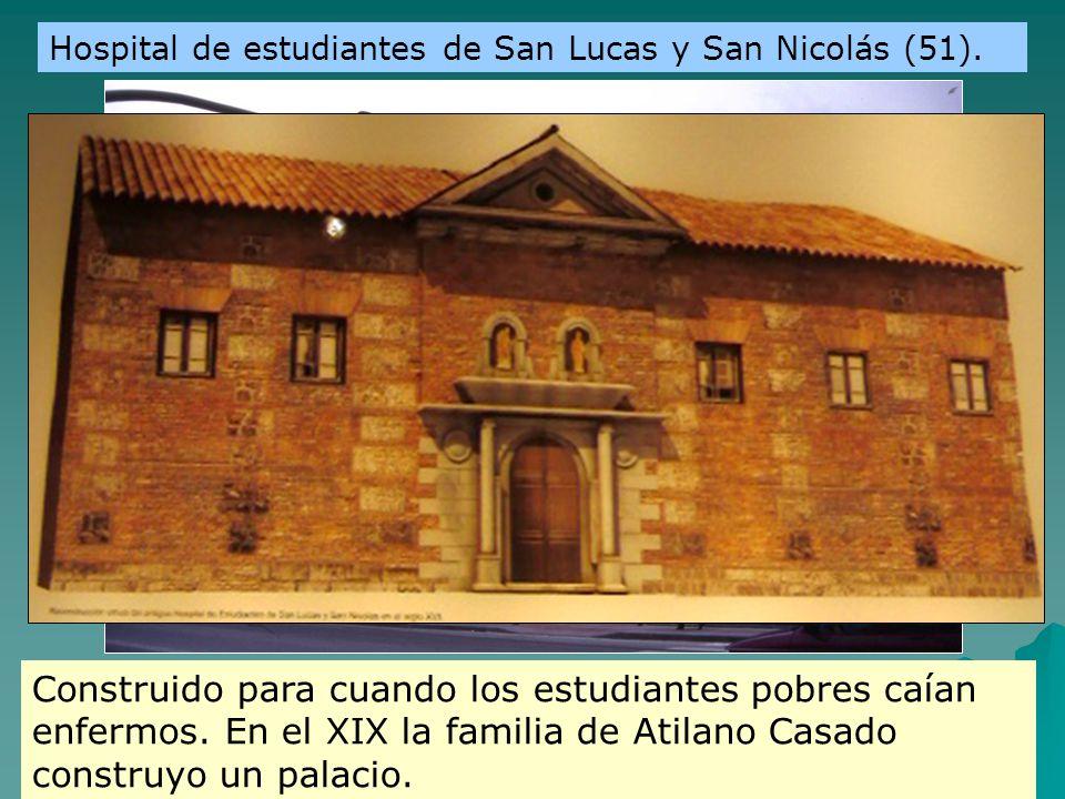 Hospital de estudiantes de San Lucas y San Nicolás (51). Construido para cuando los estudiantes pobres caían enfermos. En el XIX la familia de Atilano