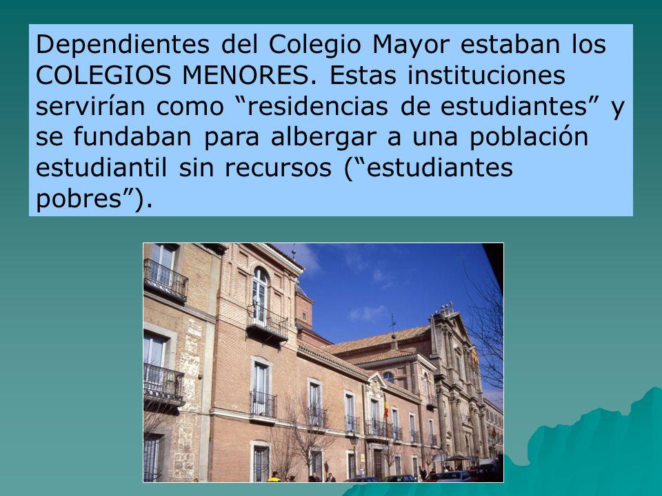 Dependientes del Colegio Mayor estaban los COLEGIOS MENORES. Estas instituciones servirían como residencias de estudiantes y se fundaban para albergar