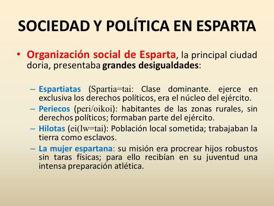 SOCIEDAD Y POLÍTICA EN ESPARTA Organización social de Esparta, la principal ciudad doria, presentaba grandes desigualdades: – Espartiatas ( Spartia=tai: Clase dominante.