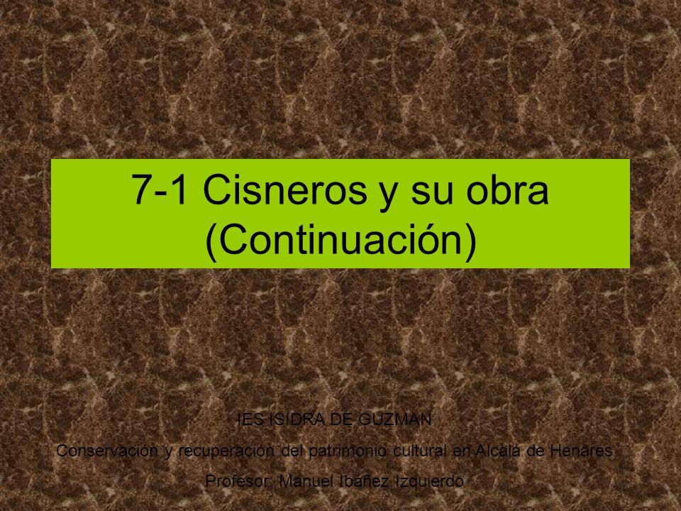 7-1 Cisneros y su obra (Continuación) IES ISIDRA DE GUZMAN Conservación y recuperación del patrimonio cultural en Alcalá de Henares Profesor: Manuel I