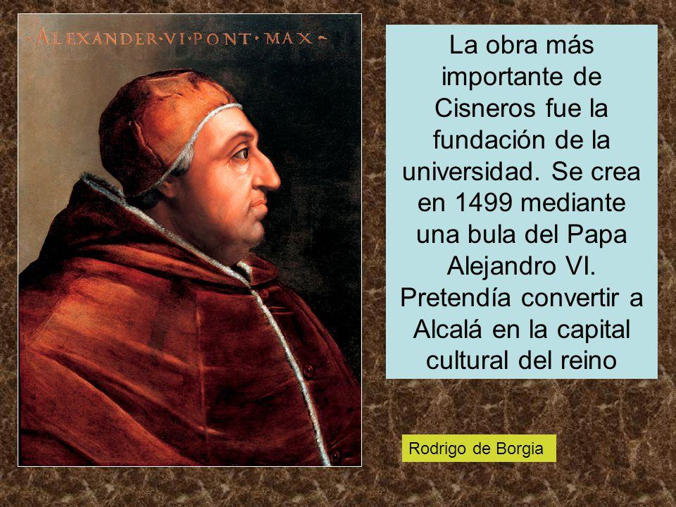 La obra más importante de Cisneros fue la fundación de la universidad. Se crea en 1499 mediante una bula del Papa Alejandro VI. Pretendía convertir a