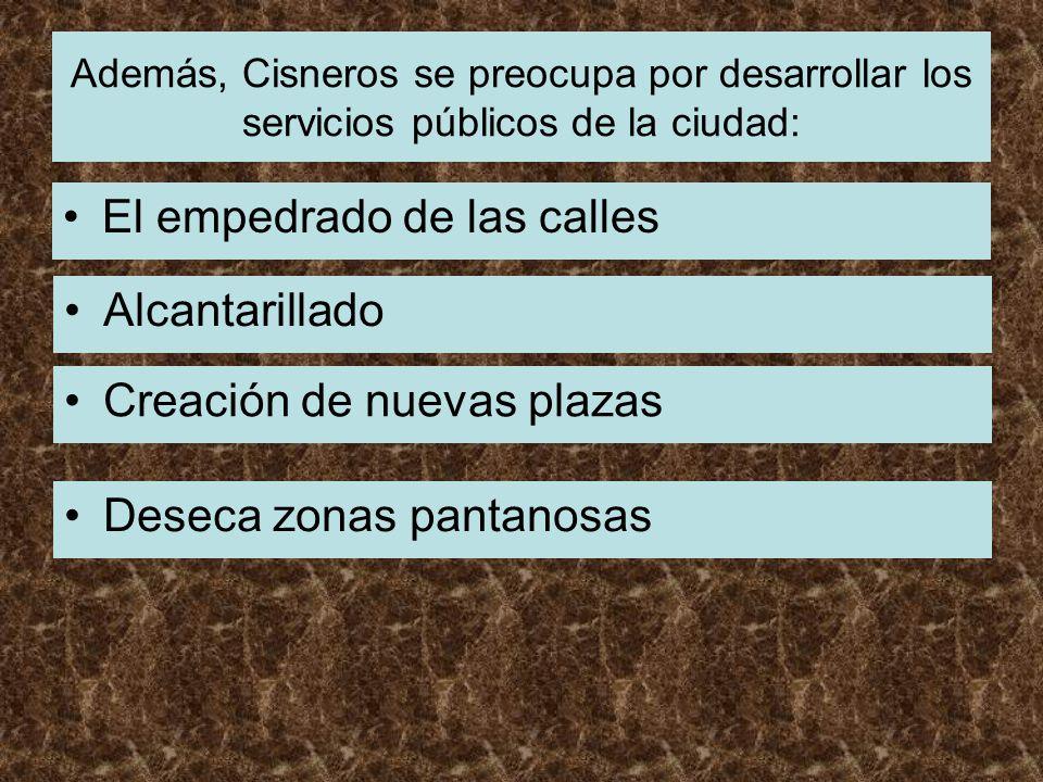 Además, Cisneros se preocupa por desarrollar los servicios públicos de la ciudad: El empedrado de las calles Alcantarillado Creación de nuevas plazas