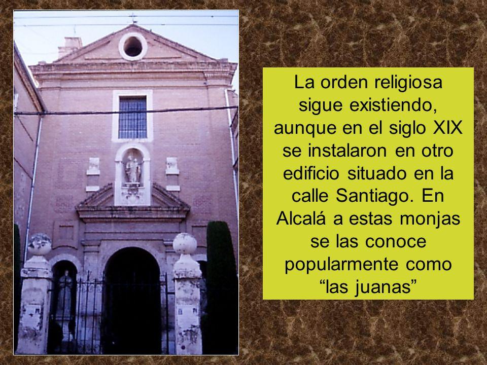 La orden religiosa sigue existiendo, aunque en el siglo XIX se instalaron en otro edificio situado en la calle Santiago. En Alcalá a estas monjas se l