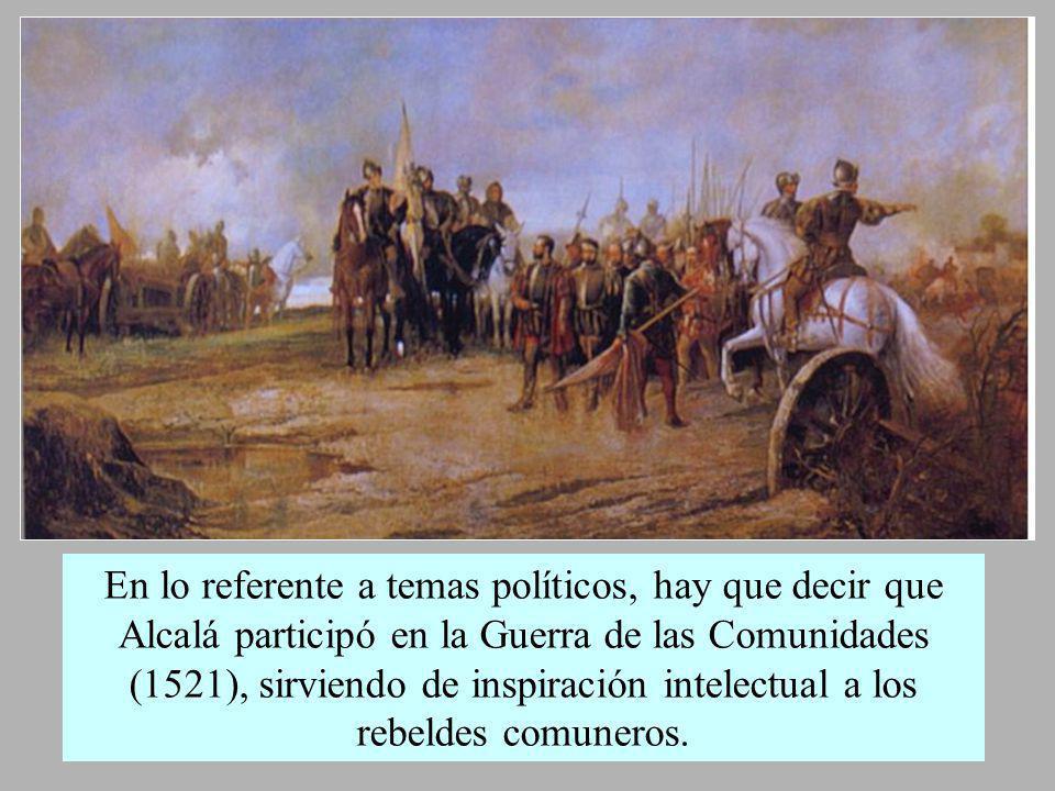 En lo referente a temas políticos, hay que decir que Alcalá participó en la Guerra de las Comunidades (1521), sirviendo de inspiración intelectual a los rebeldes comuneros.