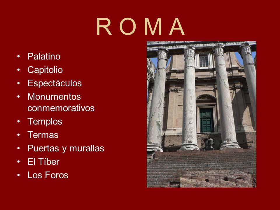 R O M A Palatino Capitolio Espectáculos Monumentos conmemorativos Templos Termas Puertas y murallas El Tíber Los Foros