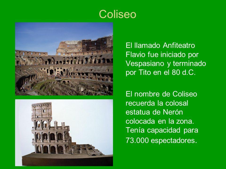 Coliseo El llamado Anfiteatro Flavio fue iniciado por Vespasiano y terminado por Tito en el 80 d.C. El nombre de Coliseo recuerda la colosal estatua d